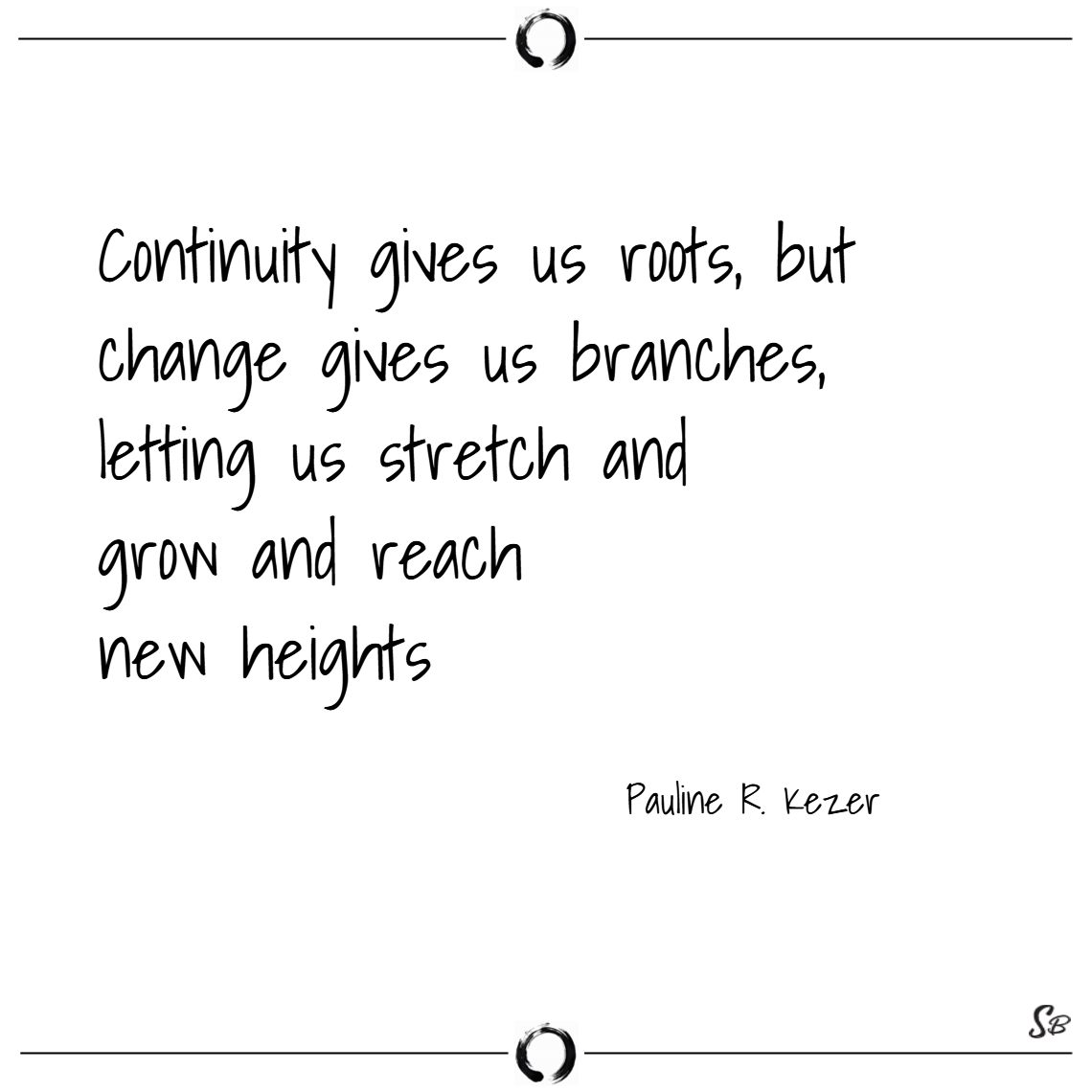Continuity-gives-us-roots-but-change-gives-us-branches-letting-us-stretch-and-grow-and-reach-n...png