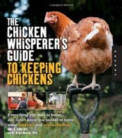 The Chicken Whisperer's Guide to Keeping Chickens: Everything You Need to Know . . . and Didn't Know